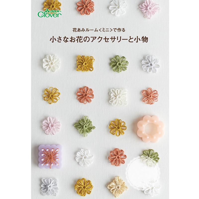 ◆作品本◆花あみルーム<ミニ>で作る 小さなお花のアクセサリーと小物 71398 Clover 教本 作例 手づくり おしゃれ 手芸 裁縫 ソーイング用品 洋裁